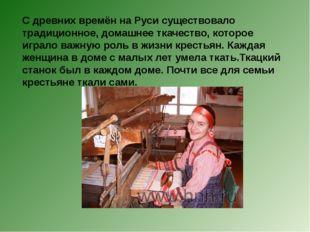 С древних времён на Руси существовало традиционное, домашнее ткачество, котор