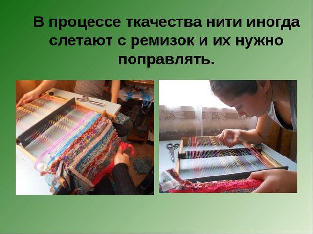 В процессе ткачества нити иногда слетают с ремизок и их нужно поправлять.