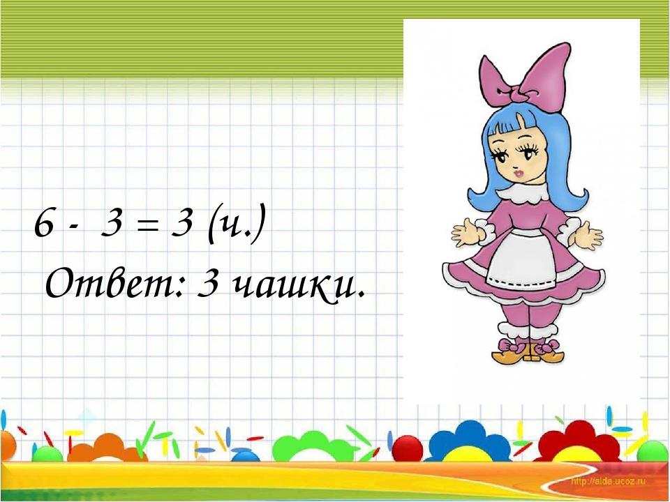 6 - 3 = 3 (ч.) Ответ: 3 чашки.