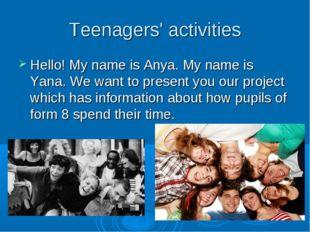 Teenagers' activities Hello! My name is Anya. My name is Yana. We want to pre