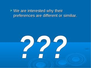 We are interested why their preferences are different or similiar.
