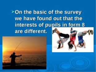 On the basic of the survey we have found out that the interests of pupils in