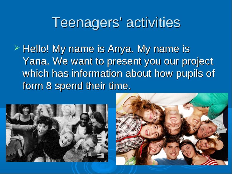 Teenagers' activities Hello! My name is Anya. My name is Yana. We want to pre...