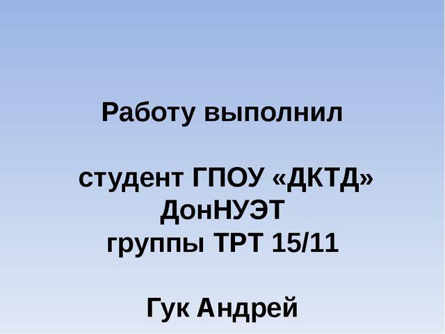 Работу выполнил студент ГПОУ «ДКТД» ДонНУЭТ группы ТРТ 15/11 Гук Андрей Доне...