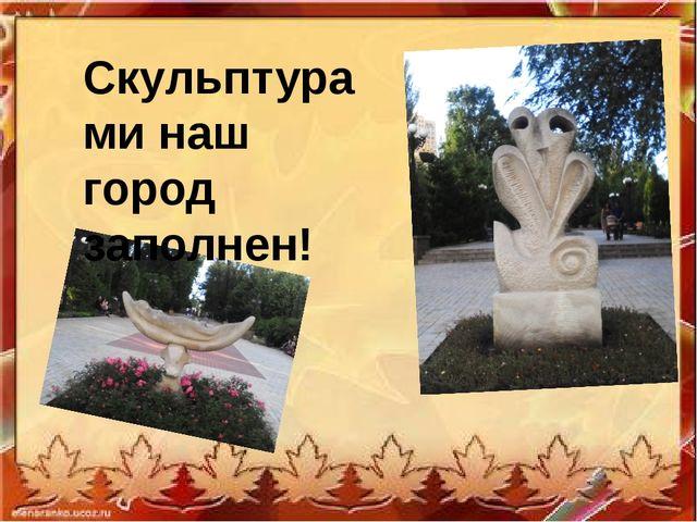 Скульптурами наш город заполнен!