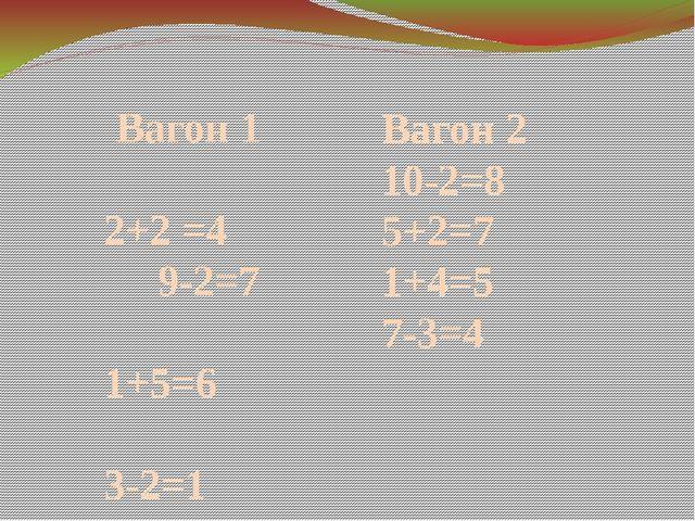 Вагон 1 2+2 =4 9-2=7 1+5=6 3-2=1 Вагон 2 10-2=8 5+2=7 1+4=5 7-3=4