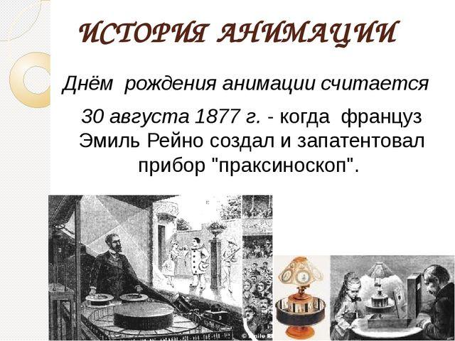 ИСТОРИЯ АНИМАЦИИ Днём рождения анимации считается 30 августа 1877 г.- когда...