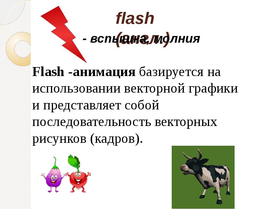 flash (англ.) Flash -анимация базируется на использовании векторной графики и...