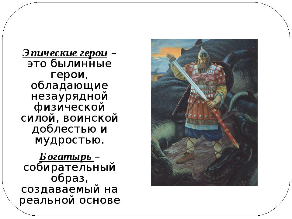 Эпические герои – это былинные герои, обладающие незаурядной физической сило...