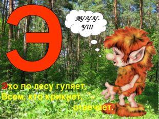 АУ-У-У-У!!! Эхо по лесу гуляет, Всем, кто крикнет, отвечает.