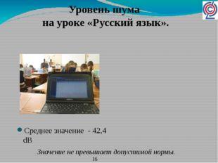 Среднее значение - 42,4 dB Уровень шума на уроке «Русский язык». Значение не