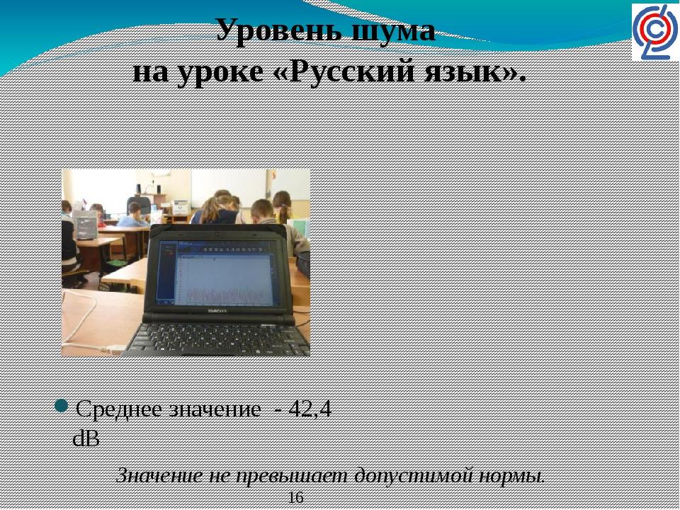 Среднее значение - 42,4 dB Уровень шума на уроке «Русский язык». Значение не...