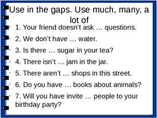 1. Your friend doesn't ask … questions. 2. We don't have … water. 3. Is there