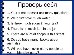 1. Your friend doesn't ask many questions. 2. We don't have much water. 3. Is