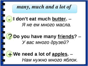 many, much and a lot of I don't eat much butter. – 		Я не ем много масла. Do