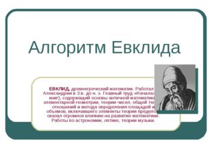 Алгоритм Евклида ЕВКЛИД, древнегреческий математик. Работал в Александрии в 3