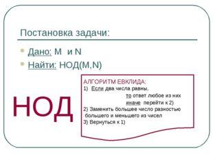 Постановка задачи: Дано: M и N Найти: НОД(M,N) НОД АЛГОРИТМ ЕВКЛИДА: Если два