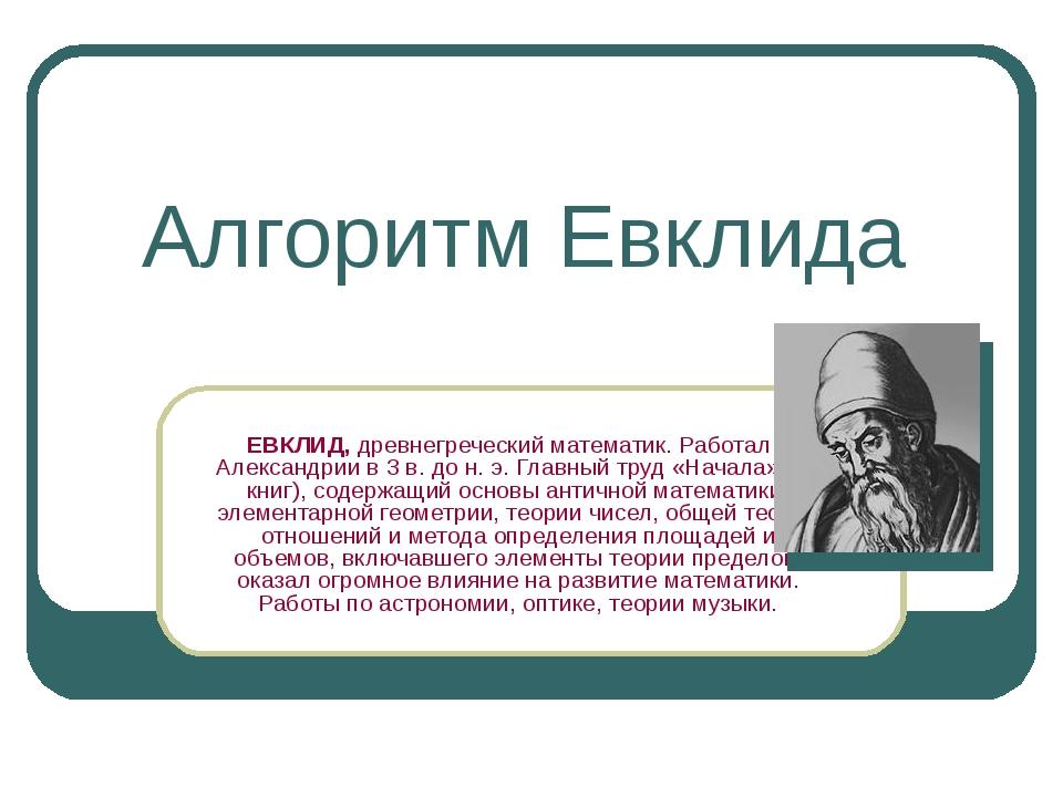Алгоритм Евклида ЕВКЛИД, древнегреческий математик. Работал в Александрии в 3...