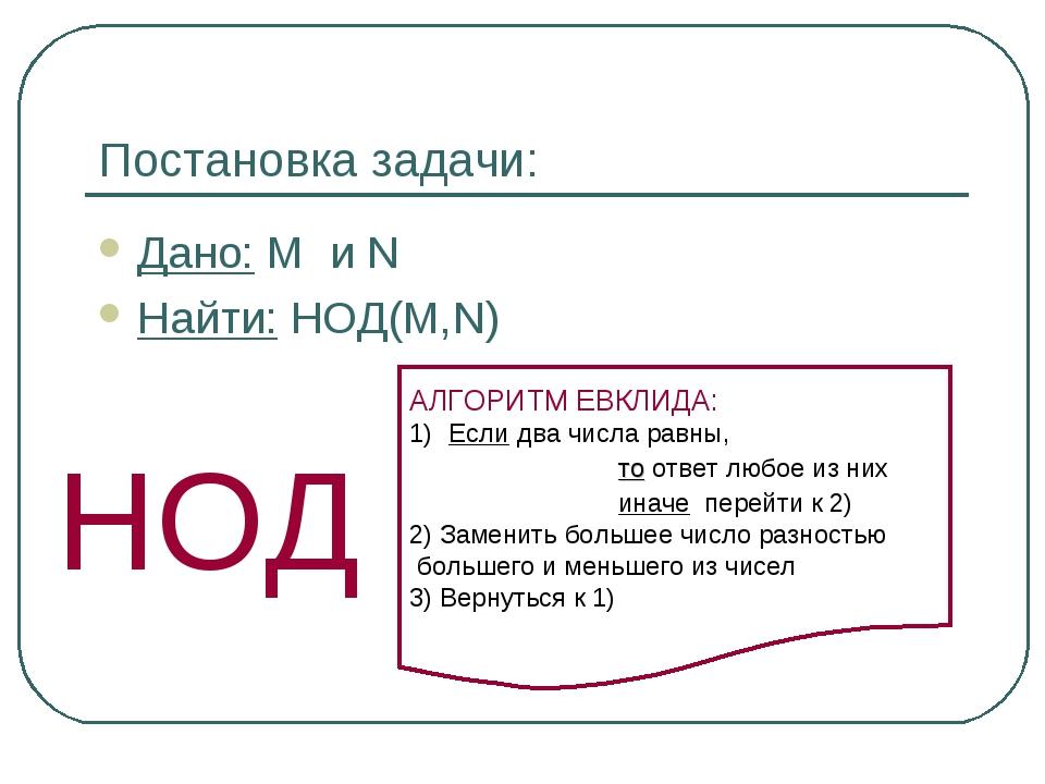 Постановка задачи: Дано: M и N Найти: НОД(M,N) НОД АЛГОРИТМ ЕВКЛИДА: Если два...