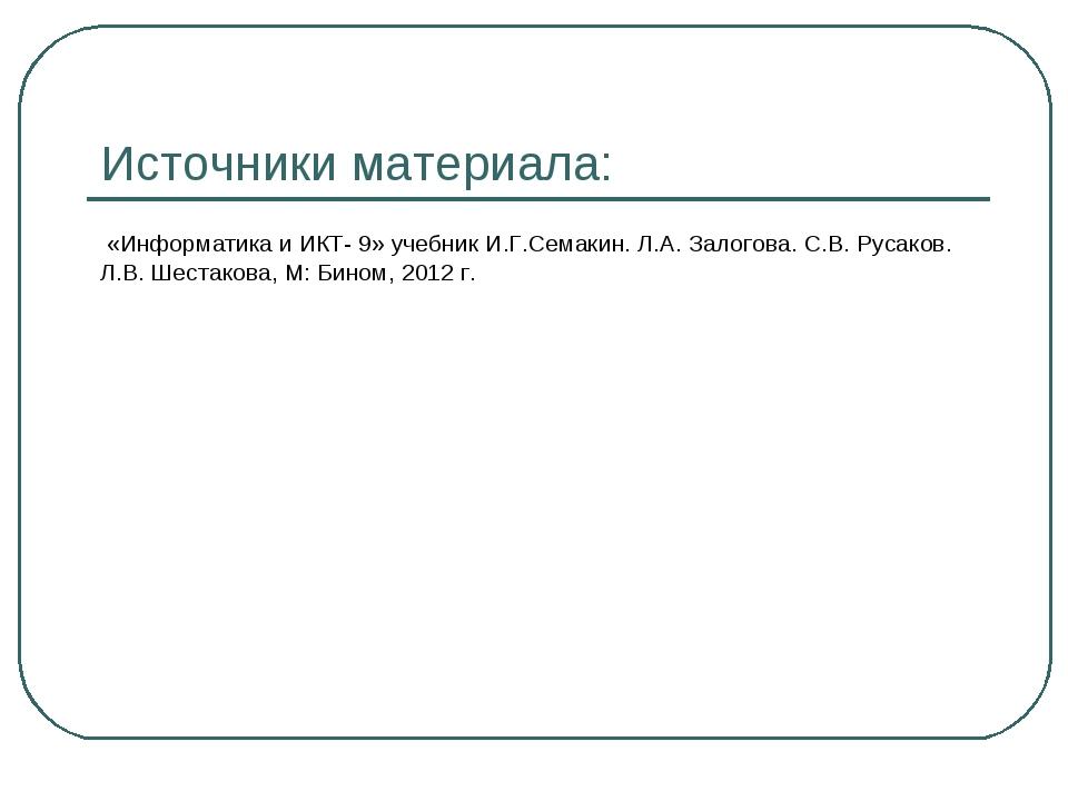 Источники материала: «Информатика и ИКТ- 9» учебник И.Г.Семакин. Л.А. Залогов...