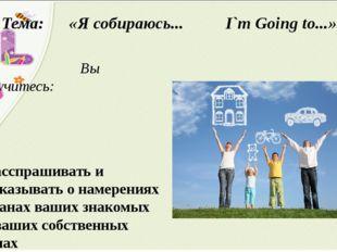 Тема: «Я собираюсь... I`m Going to...» Вы научитесь: Расспрашивать и рассказы