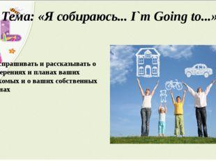 Тема: «Я собираюсь... I`m Going to...» Расспрашивать и рассказывать о намерен
