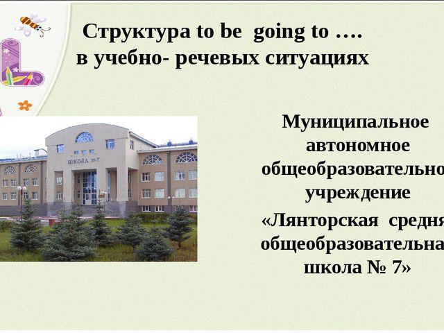 Структура to be going to …. в учебно- речевых ситуациях Муниципальное автоном...