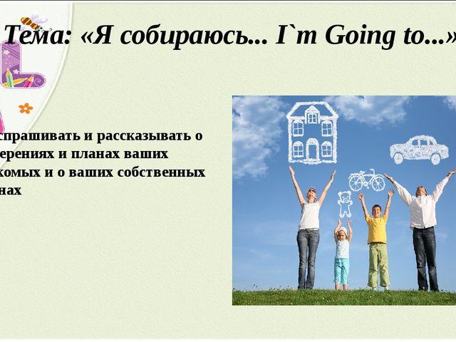 Тема: «Я собираюсь... I`m Going to...» Расспрашивать и рассказывать о намерен...