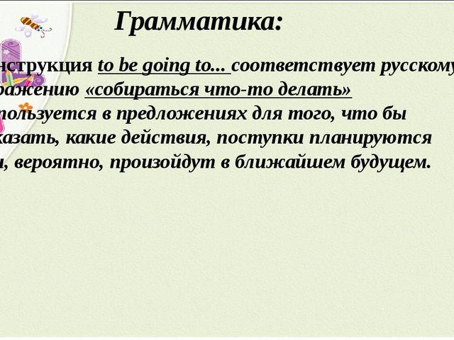 Грамматика: Конструкция to be going to... соответствует русскому выражению «с...