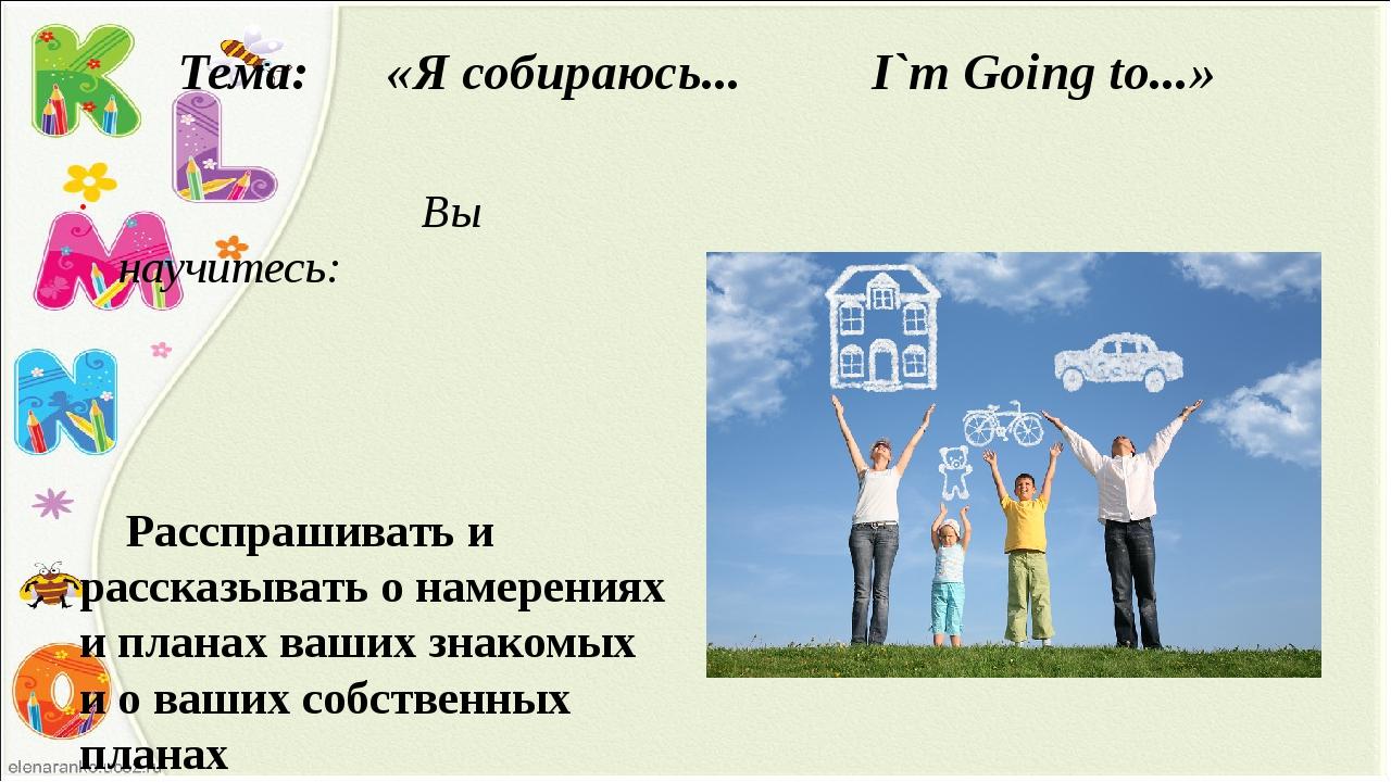 Тема: «Я собираюсь... I`m Going to...» Вы научитесь: Расспрашивать и рассказы...