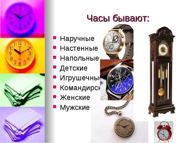 Часы бывают: Наручные Настенные Напольные Детские Игрушечные Командирские Жен...