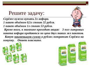 Серёже нужно купить 3л кефира. 1 пакет объёмом 0,5л стоит 32 рубля. 1 пакет о