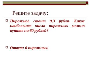 Решите задачу: Пирожное стоит 9,3 рубля. Какое наибольшее число пирожных мож