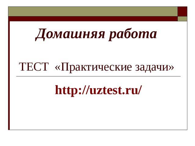 Домашняя работа ТЕСТ «Практические задачи» http://uztest.ru/