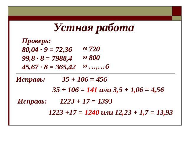 Устная работа Проверь: 80,04 · 9 = 72,36 99,8 · 8 = 7988,4 45,67 · 8 = 365,42...