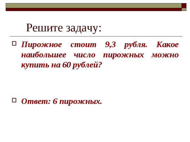 Решите задачу: Пирожное стоит 9,3 рубля. Какое наибольшее число пирожных мож...