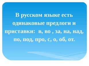 В русском языке есть одинаковые предлоги и приставки: в, во , за, на, над, п