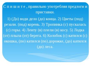 С п и ш и т е , правильно употребляя предлоги и приставки. 1) (До) води дело