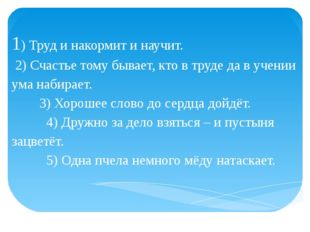 1) Труд и накормит и научит. 2) Счастье тому бывает, кто в труде да в учении