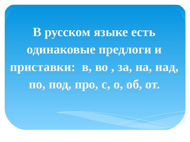 В русском языке есть одинаковые предлоги и приставки: в, во , за, на, над, п...