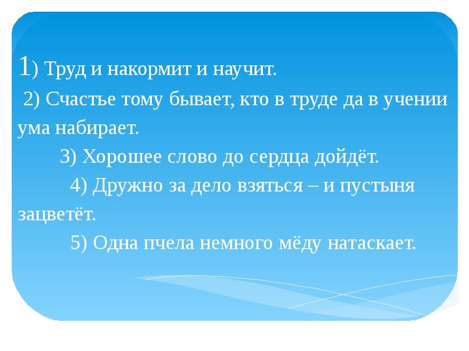 1) Труд и накормит и научит. 2) Счастье тому бывает, кто в труде да в учении...