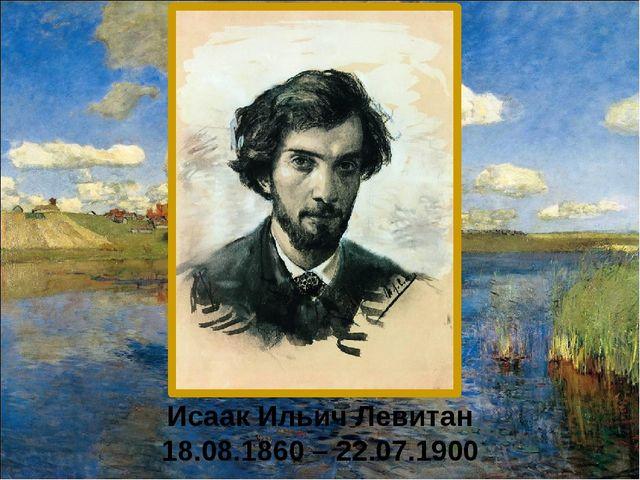 Исаак Ильич Левитан 18.08.1860 – 22.07.1900
