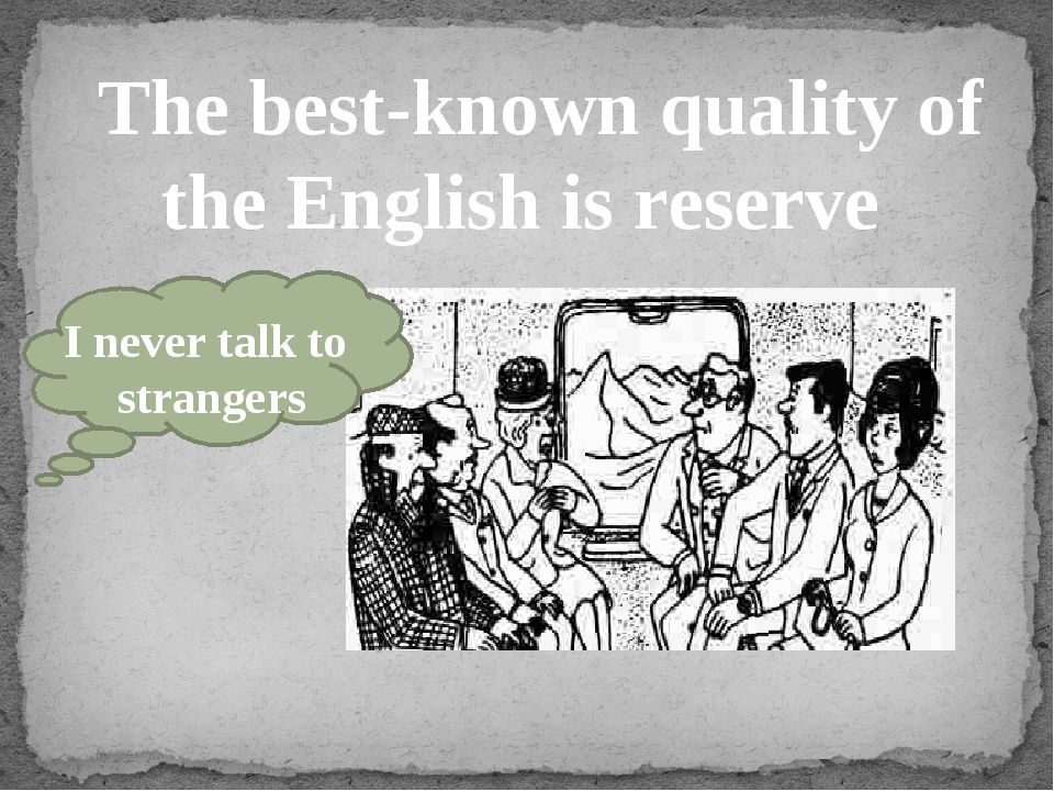 The best-known quality of the English is reserve I never talk to strangers