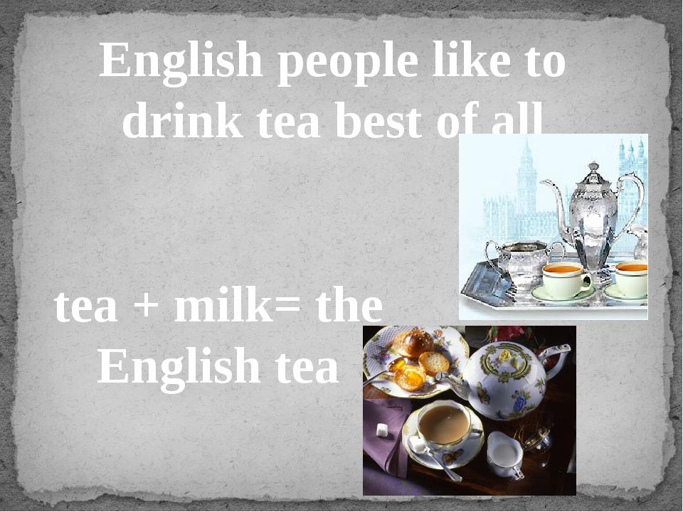 English people like to drink tea best of all tea + milk= the English tea