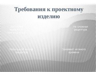 Требования к проектному изделию Доступная технология приготовления Небольшойр