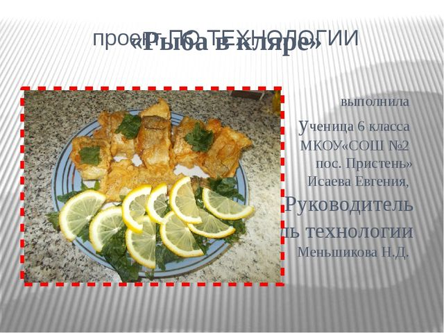 проект ПО ТЕХНОЛОГИИ «Рыба в кляре» выполнила ученица 6 класса МКОУ«СОШ №2 п...