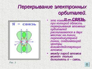 Перекрывание электронных орбиталей. π – связь. это ковалентная связь, при кот