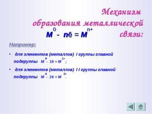 Механизм образования металлической связи: 0 n+ М - nē = М Например: для элеме