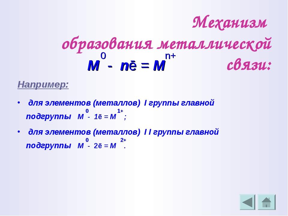 Механизм образования металлической связи: 0 n+ М - nē = М Например: для элеме...
