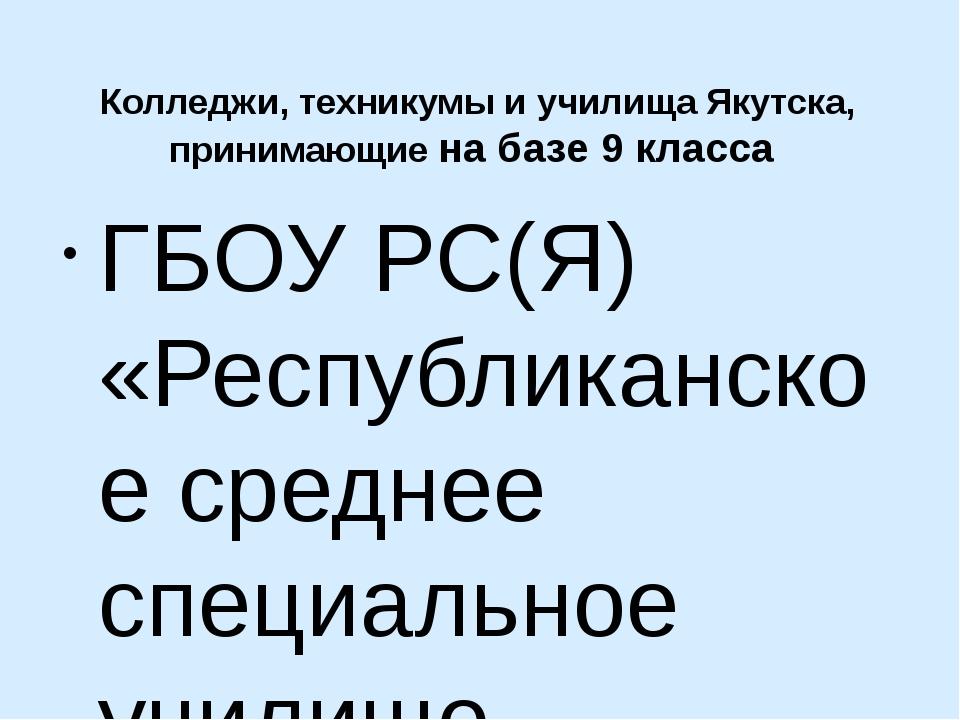Колледжи, техникумы и училища Якутска, принимающие на базе 9 класса ГБОУ РС(...